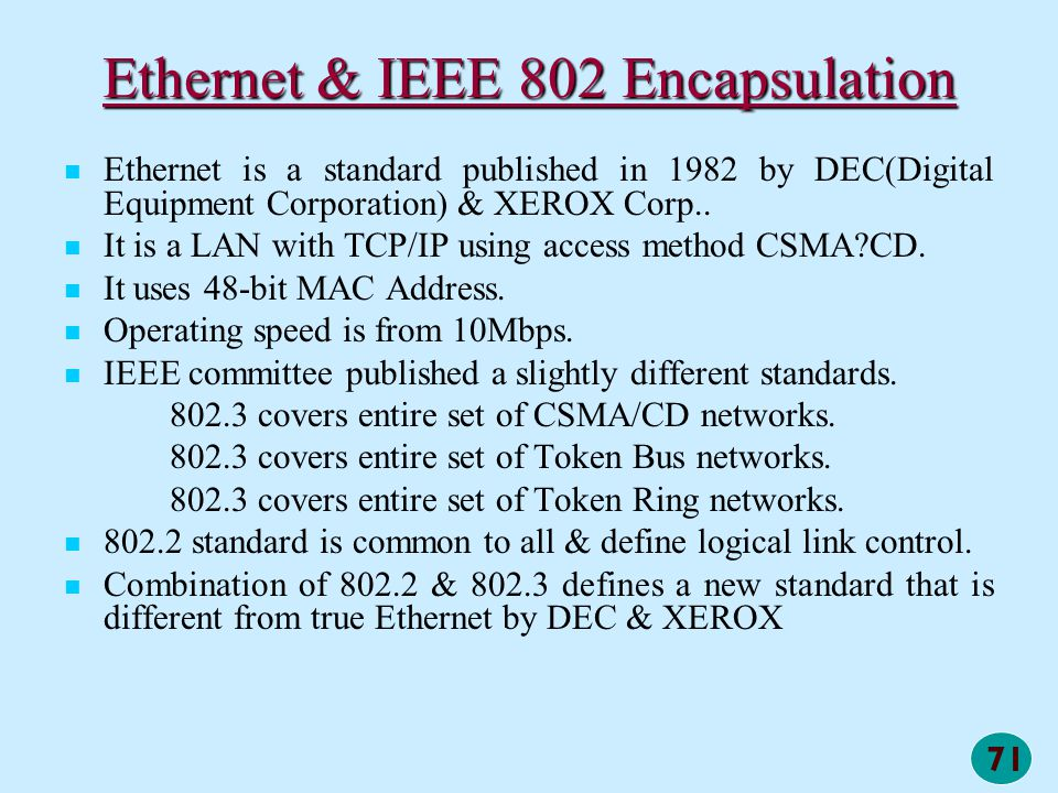 71 Ethernet & IEEE 802 Encapsulation Ethernet is a standard published in 1982 by DEC(Digital Equipment Corporation) & XEROX Corp.. It is a LAN with TC