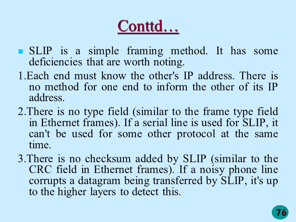76 Conttd… SLIP is a simple framing method. It has some deficiencies that are worth noting. 1.Each end must know the other's IP address. There is no m