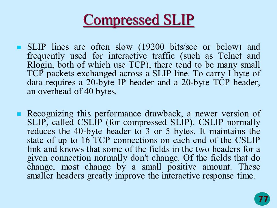 77 Compressed SLIP SLIP lines are often slow (19200 bits/sec or below) and frequently used for interactive traffic (such as Telnet and Rlogin, both of