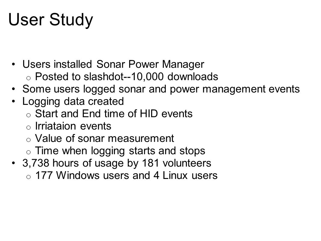 User Study Users installed Sonar Power Manager o Posted to slashdot--10,000 downloads Some users logged sonar and power management events Logging data created o Start and End time of HID events o Irriataion events o Value of sonar measurement o Time when logging starts and stops 3,738 hours of usage by 181 volunteers o 177 Windows users and 4 Linux users