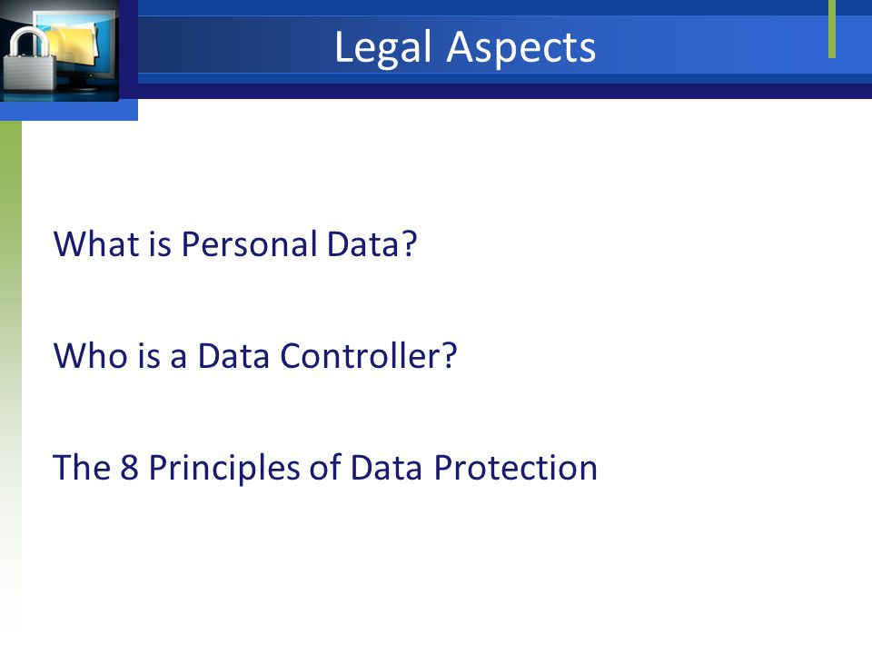 Legal Aspects What is Personal Data Who is a Data Controller The 8 Principles of Data Protection