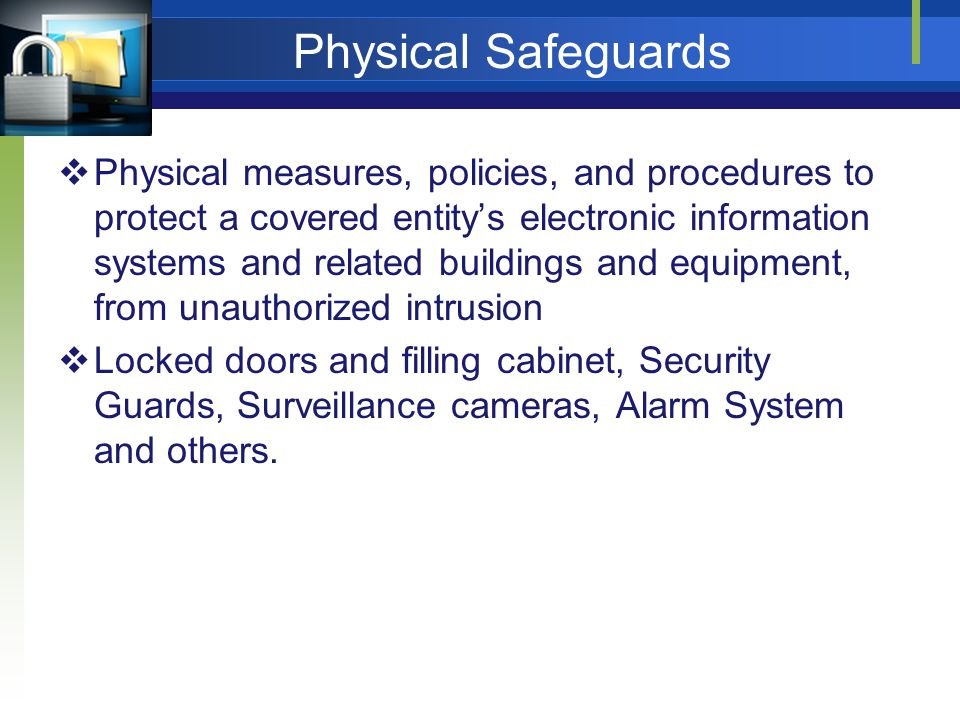 Physical Safeguards Physical measures, policies, and procedures to protect a covered entitys electronic information systems and related buildings and equipment, from unauthorized intrusion Locked doors and filling cabinet, Security Guards, Surveillance cameras, Alarm System and others.