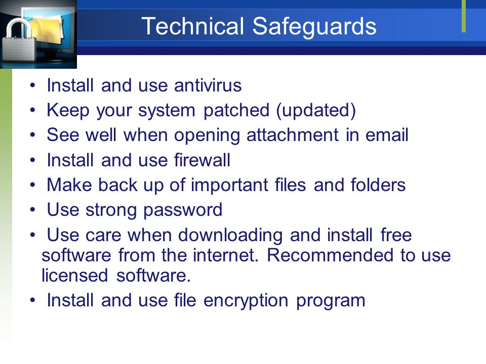 Technical Safeguards Install and use antivirus Keep your system patched (updated) See well when opening attachment in email Install and use firewall Make back up of important files and folders Use strong password Use care when downloading and install free software from the internet.