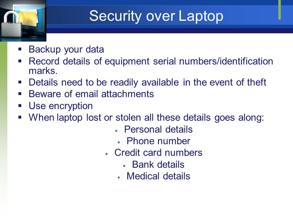 Security over Laptop Backup your data Record details of equipment serial numbers/identification marks.