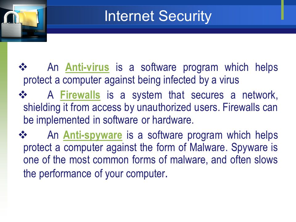 Internet Security An Anti-virus is a software program which helps protect a computer against being infected by a virus Anti-virus A Firewalls is a system that secures a network, shielding it from access by unauthorized users.