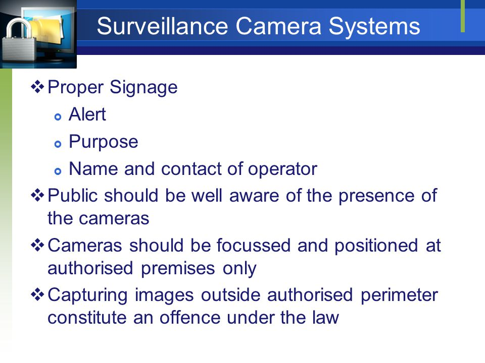 Surveillance Camera Systems Proper Signage Alert Purpose Name and contact of operator Public should be well aware of the presence of the cameras Cameras should be focussed and positioned at authorised premises only Capturing images outside authorised perimeter constitute an offence under the law