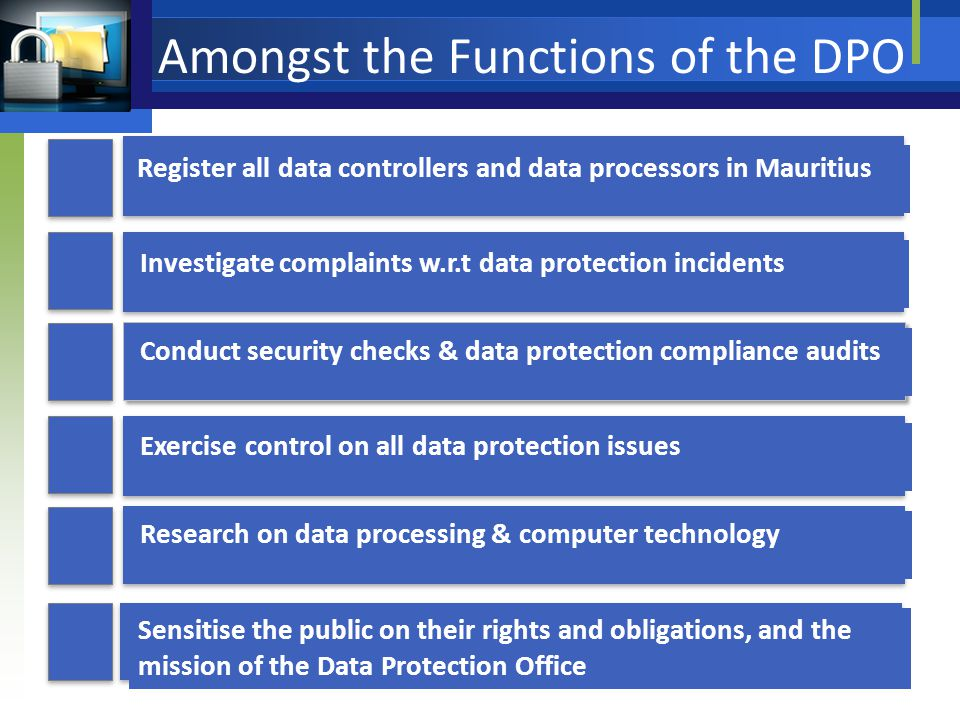 Amongst the Functions of the DPO Investigate complaints w.r.t data protection incidents Register all data controllers and data processors in Mauritius Conduct security checks & data protection compliance audits Research on data processing & computer technology Exercise control on all data protection issues Sensitise the public on their rights and obligations, and the mission of the Data Protection Office