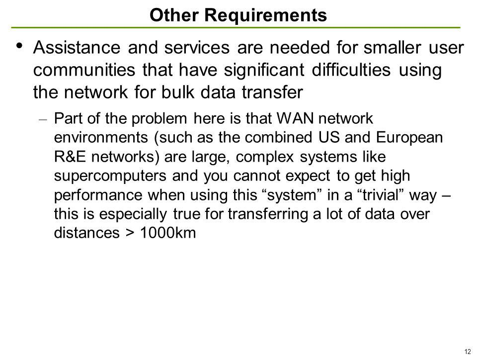 12 Other Requirements Assistance and services are needed for smaller user communities that have significant difficulties using the network for bulk data transfer – Part of the problem here is that WAN network environments (such as the combined US and European R&E networks) are large, complex systems like supercomputers and you cannot expect to get high performance when using this system in a trivial way – this is especially true for transferring a lot of data over distances > 1000km