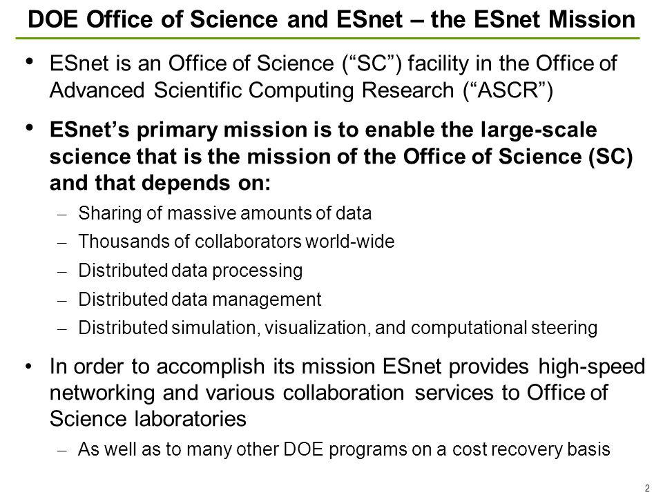 2 DOE Office of Science and ESnet – the ESnet Mission ESnet is an Office of Science (SC) facility in the Office of Advanced Scientific Computing Research (ASCR) ESnets primary mission is to enable the large-scale science that is the mission of the Office of Science (SC) and that depends on: – Sharing of massive amounts of data – Thousands of collaborators world-wide – Distributed data processing – Distributed data management – Distributed simulation, visualization, and computational steering In order to accomplish its mission ESnet provides high-speed networking and various collaboration services to Office of Science laboratories – As well as to many other DOE programs on a cost recovery basis