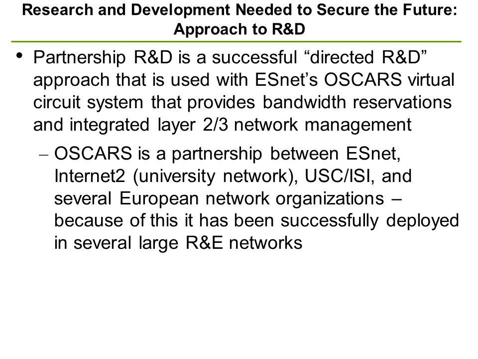 Research and Development Needed to Secure the Future: Approach to R&D Partnership R&D is a successful directed R&D approach that is used with ESnets OSCARS virtual circuit system that provides bandwidth reservations and integrated layer 2/3 network management – OSCARS is a partnership between ESnet, Internet2 (university network), USC/ISI, and several European network organizations – because of this it has been successfully deployed in several large R&E networks