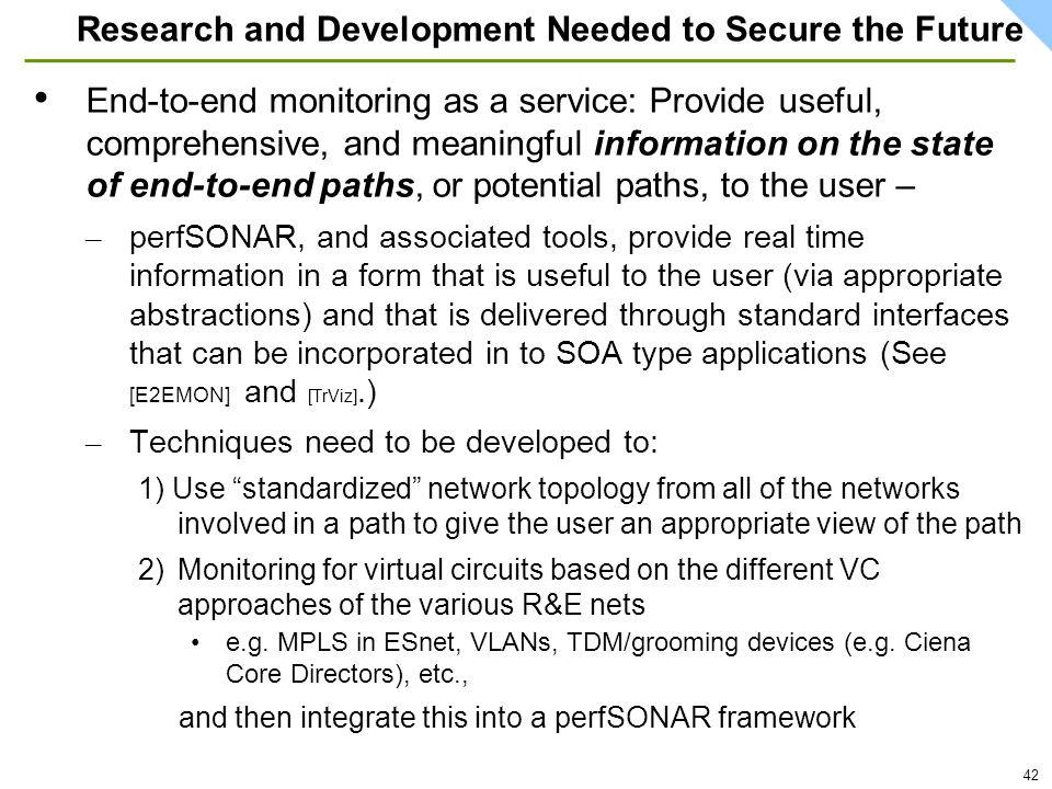 42 Research and Development Needed to Secure the Future End-to-end monitoring as a service: Provide useful, comprehensive, and meaningful information on the state of end-to-end paths, or potential paths, to the user – – perfSONAR, and associated tools, provide real time information in a form that is useful to the user (via appropriate abstractions) and that is delivered through standard interfaces that can be incorporated in to SOA type applications (See [E2EMON] and [TrViz].) – Techniques need to be developed to: 1) Use standardized network topology from all of the networks involved in a path to give the user an appropriate view of the path 2)Monitoring for virtual circuits based on the different VC approaches of the various R&E nets e.g.