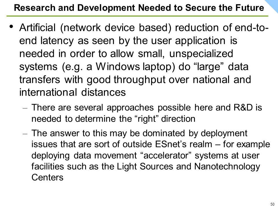 50 Research and Development Needed to Secure the Future Artificial (network device based) reduction of end-to- end latency as seen by the user application is needed in order to allow small, unspecialized systems (e.g.