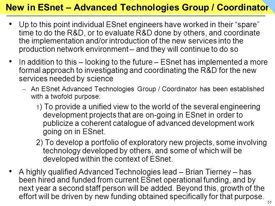 51 New in ESnet – Advanced Technologies Group / Coordinator Up to this point individual ESnet engineers have worked in their spare time to do the R&D, or to evaluate R&D done by others, and coordinate the implementation and/or introduction of the new services into the production network environment – and they will continue to do so In addition to this – looking to the future – ESnet has implemented a more formal approach to investigating and coordinating the R&D for the new services needed by science – An ESnet Advanced Technologies Group / Coordinator has been established with a twofold purpose: 1 ) To provide a unified view to the world of the several engineering development projects that are on-going in ESnet in order to publicize a coherent catalogue of advanced development work going on in ESnet.