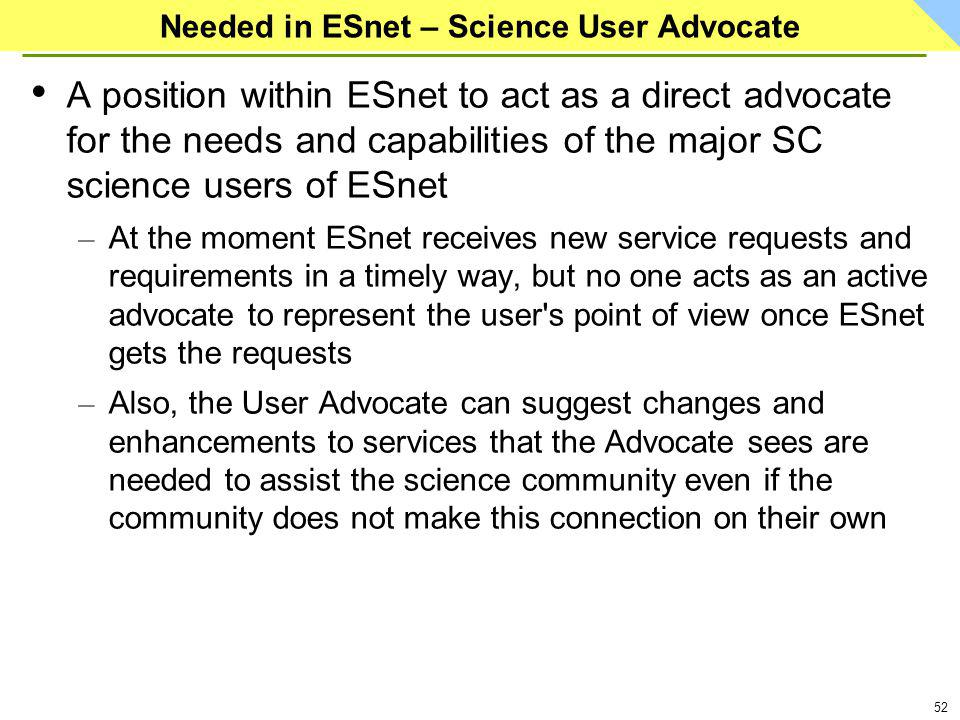 52 Needed in ESnet – Science User Advocate A position within ESnet to act as a direct advocate for the needs and capabilities of the major SC science users of ESnet – At the moment ESnet receives new service requests and requirements in a timely way, but no one acts as an active advocate to represent the user s point of view once ESnet gets the requests – Also, the User Advocate can suggest changes and enhancements to services that the Advocate sees are needed to assist the science community even if the community does not make this connection on their own