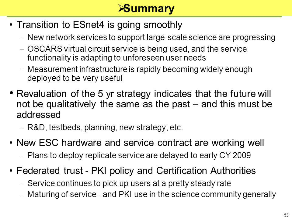 53 Summary Transition to ESnet4 is going smoothly – New network services to support large-scale science are progressing – OSCARS virtual circuit service is being used, and the service functionality is adapting to unforeseen user needs – Measurement infrastructure is rapidly becoming widely enough deployed to be very useful Revaluation of the 5 yr strategy indicates that the future will not be qualitatively the same as the past – and this must be addressed – R&D, testbeds, planning, new strategy, etc.