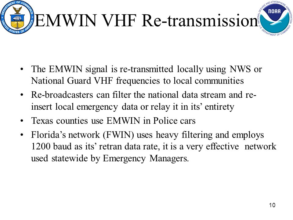 10 EMWIN VHF Re-transmission The EMWIN signal is re-transmitted locally using NWS or National Guard VHF frequencies to local communities Re-broadcasters can filter the national data stream and re- insert local emergency data or relay it in its entirety Texas counties use EMWIN in Police cars Floridas network (FWIN) uses heavy filtering and employs 1200 baud as its retran data rate, it is a very effective network used statewide by Emergency Managers.
