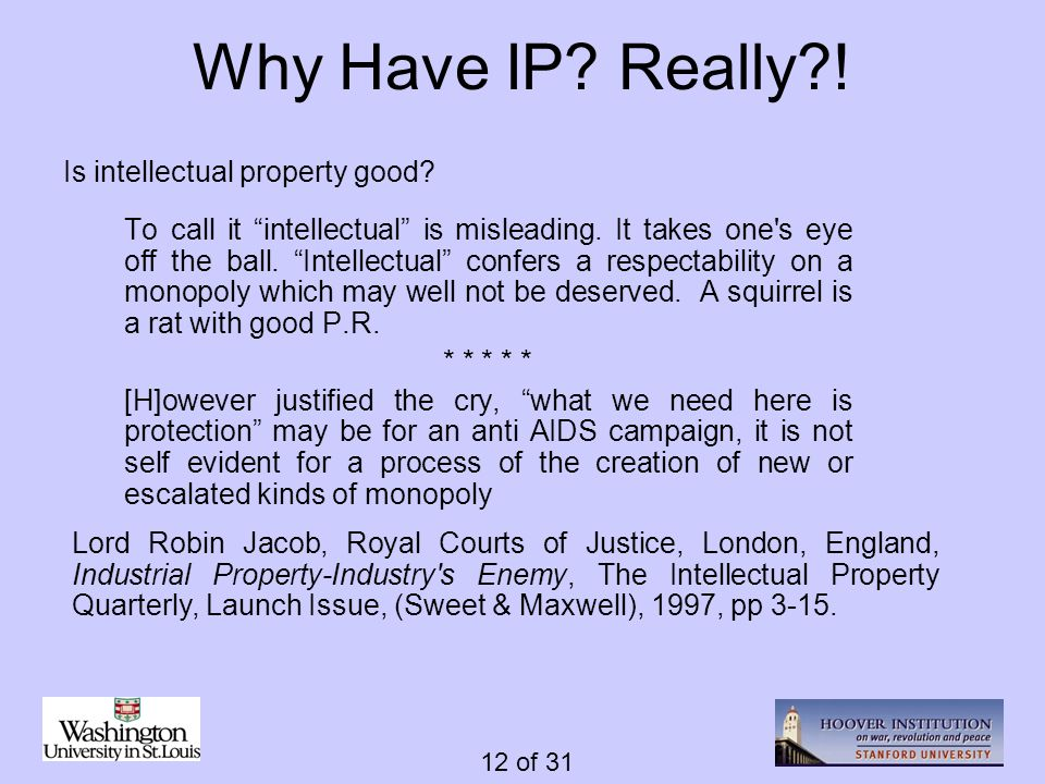 12 of 31 Why Have IP? Really?! To call it intellectual is misleading. It takes one's eye off the ball. Intellectual confers a respectability on a mono
