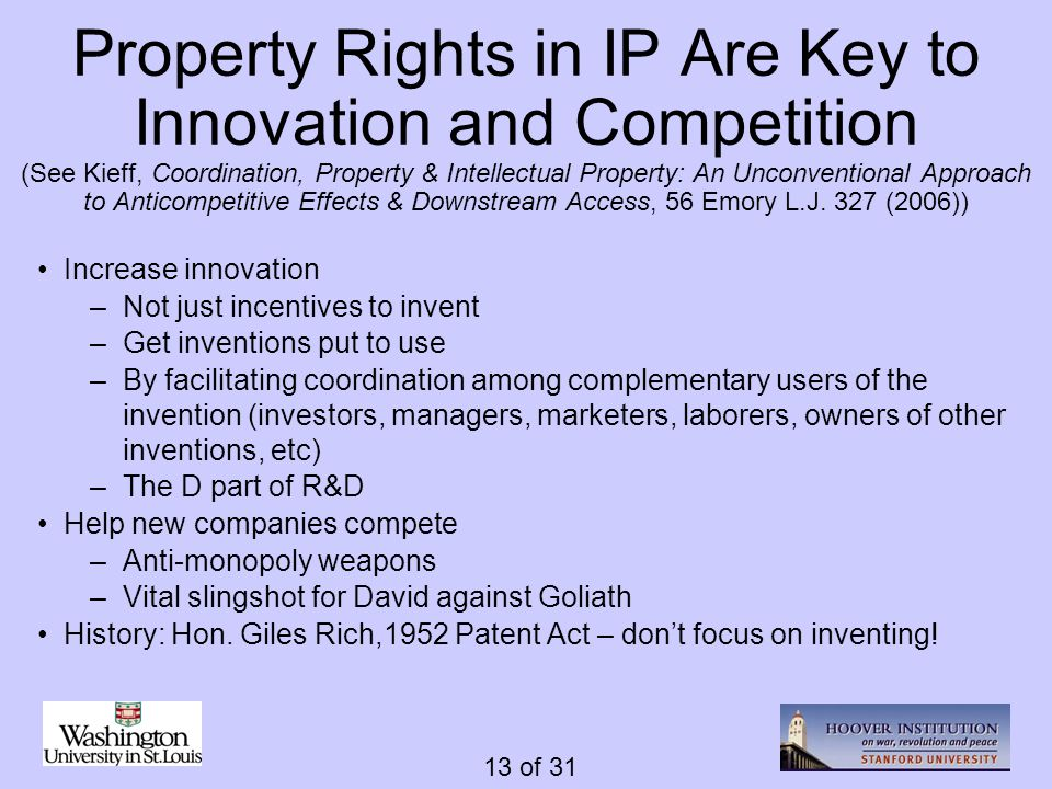 13 of 31 Property Rights in IP Are Key to Innovation and Competition (See Kieff, Coordination, Property & Intellectual Property: An Unconventional App
