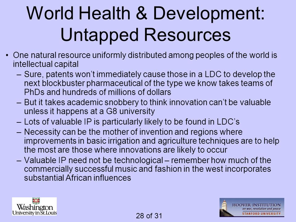 28 of 31 World Health & Development: Untapped Resources One natural resource uniformly distributed among peoples of the world is intellectual capital –Sure, patents wont immediately cause those in a LDC to develop the next blockbuster pharmaceutical of the type we know takes teams of PhDs and hundreds of millions of dollars –But it takes academic snobbery to think innovation cant be valuable unless it happens at a G8 university –Lots of valuable IP is particularly likely to be found in LDCs –Necessity can be the mother of invention and regions where improvements in basic irrigation and agriculture techniques are to help the most are those where innovations are likely to occur –Valuable IP need not be technological – remember how much of the commercially successful music and fashion in the west incorporates substantial African influences