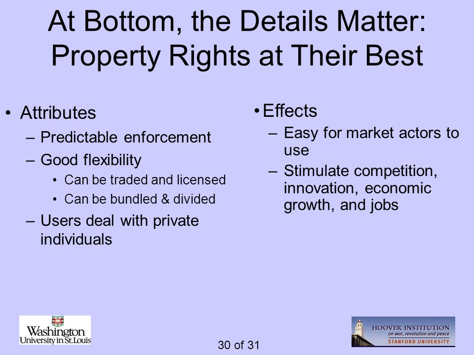 30 of 31 At Bottom, the Details Matter: Property Rights at Their Best Attributes –Predictable enforcement –Good flexibility Can be traded and licensed Can be bundled & divided –Users deal with private individuals Effects –Easy for market actors to use –Stimulate competition, innovation, economic growth, and jobs