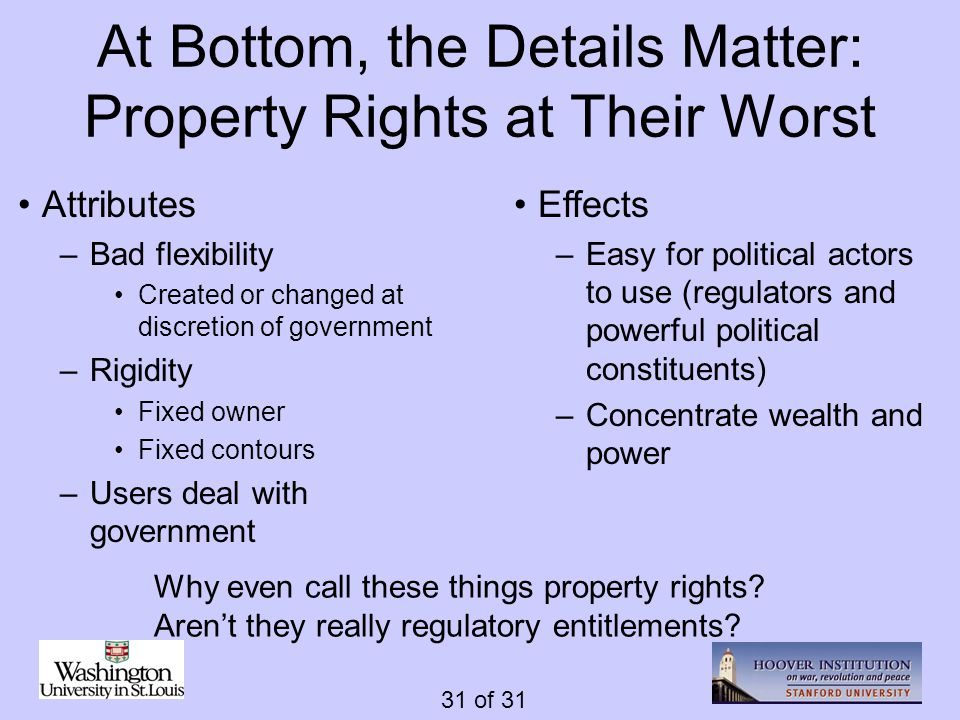 31 of 31 At Bottom, the Details Matter: Property Rights at Their Worst Effects –Easy for political actors to use (regulators and powerful political co
