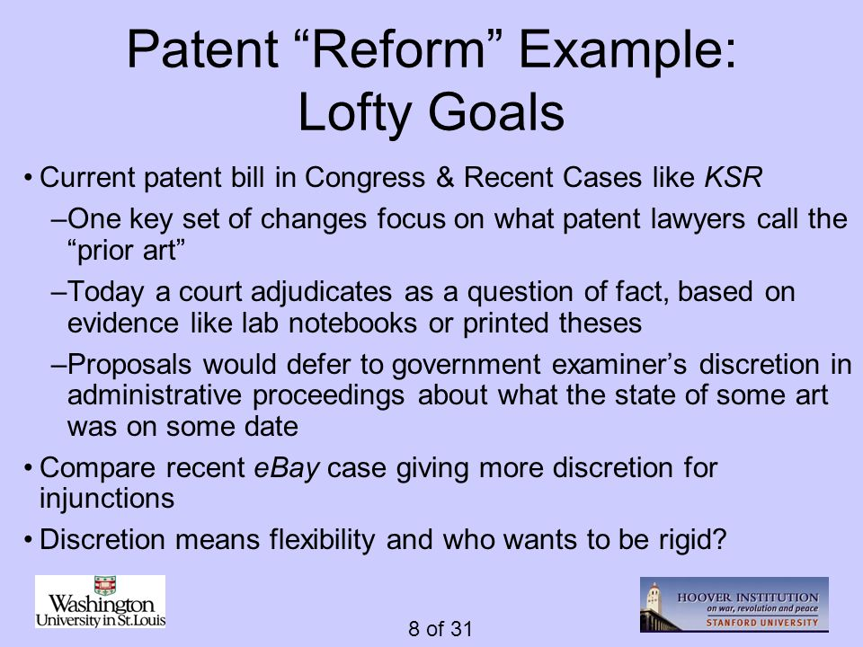 8 of 31 Patent Reform Example: Lofty Goals Current patent bill in Congress & Recent Cases like KSR –One key set of changes focus on what patent lawyers call the prior art –Today a court adjudicates as a question of fact, based on evidence like lab notebooks or printed theses –Proposals would defer to government examiners discretion in administrative proceedings about what the state of some art was on some date Compare recent eBay case giving more discretion for injunctions Discretion means flexibility and who wants to be rigid