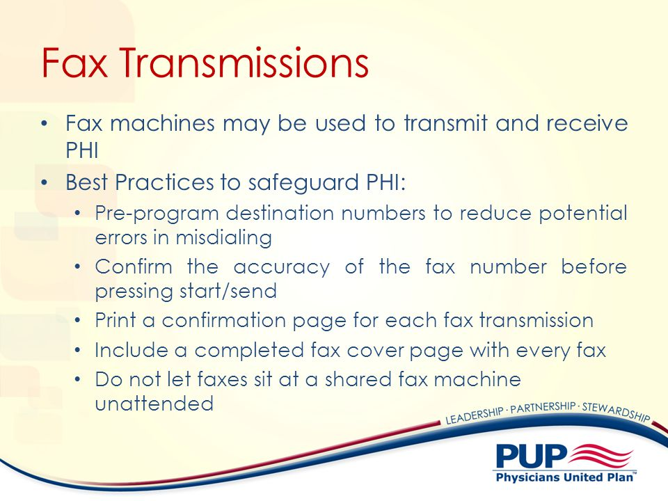 Fax Transmissions Fax machines may be used to transmit and receive PHI Best Practices to safeguard PHI: Pre-program destination numbers to reduce potential errors in misdialing Confirm the accuracy of the fax number before pressing start/send Print a confirmation page for each fax transmission Include a completed fax cover page with every fax Do not let faxes sit at a shared fax machine unattended