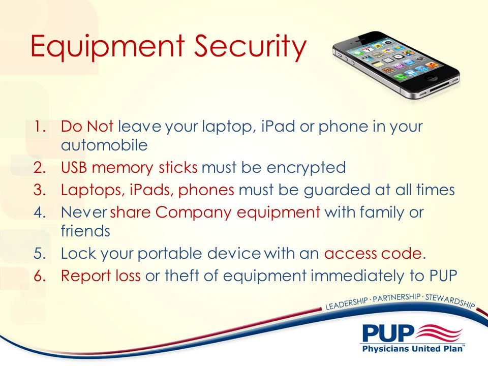 Equipment Security 1.Do Not leave your laptop, iPad or phone in your automobile 2.USB memory sticks must be encrypted 3.Laptops, iPads, phones must be