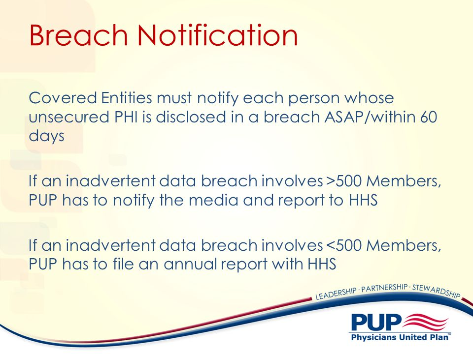 Breach Notification Covered Entities must notify each person whose unsecured PHI is disclosed in a breach ASAP/within 60 days If an inadvertent data b