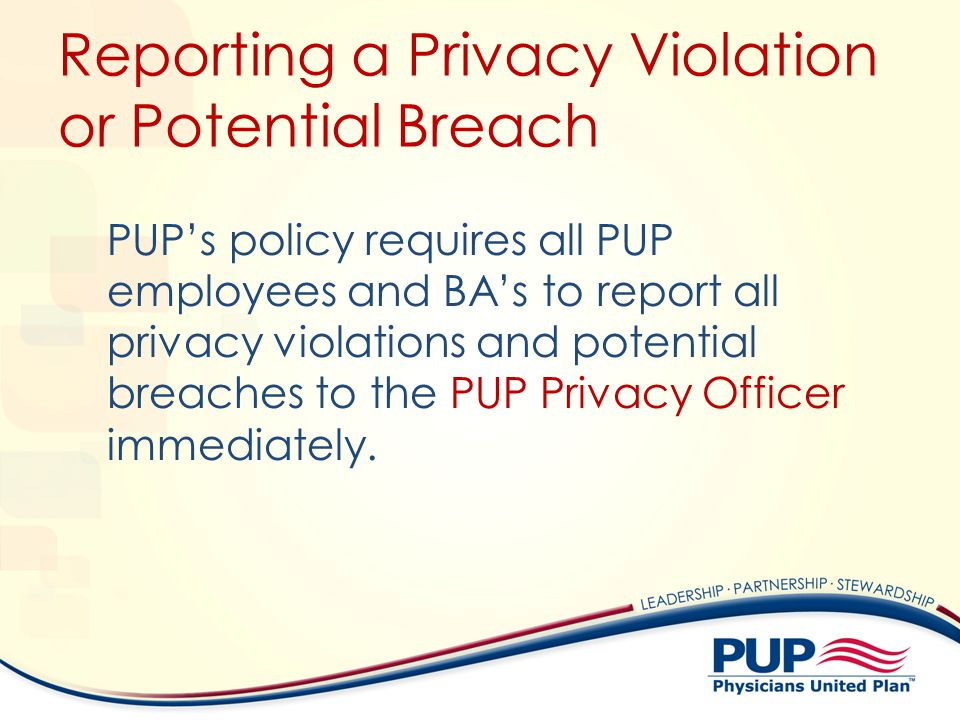 Reporting a Privacy Violation or Potential Breach PUPs policy requires all PUP employees and BAs to report all privacy violations and potential breach