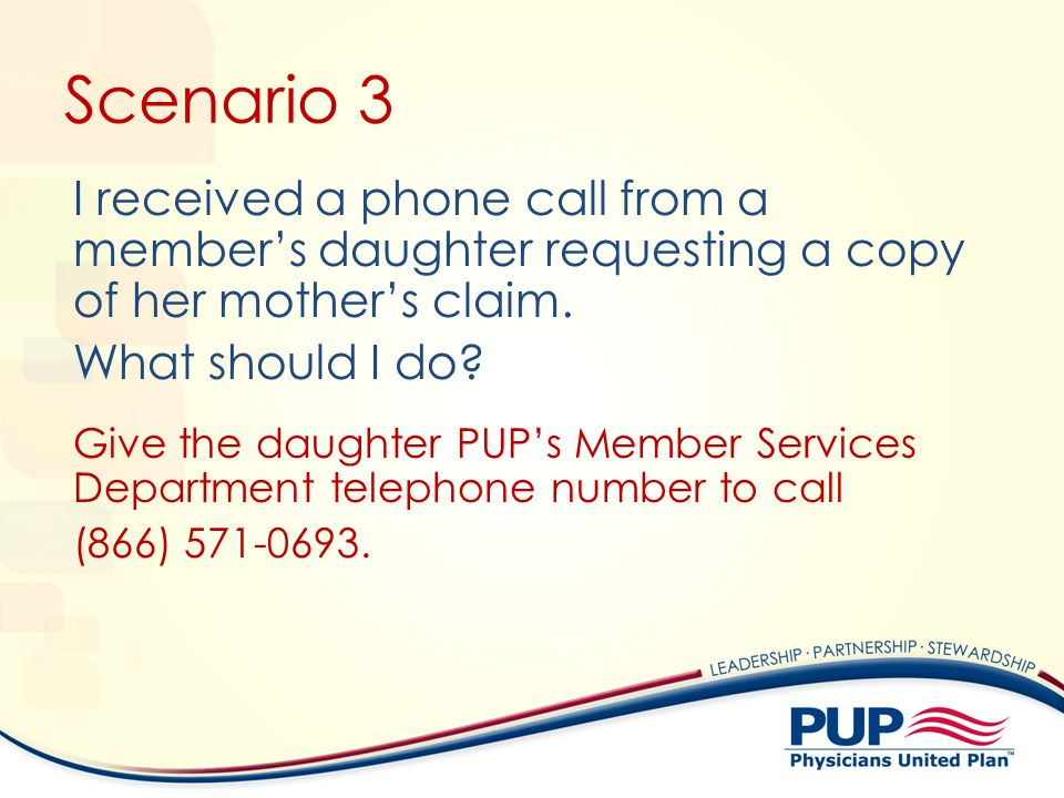 Scenario 3 I received a phone call from a members daughter requesting a copy of her mothers claim. What should I do? Give the daughter PUPs Member Ser