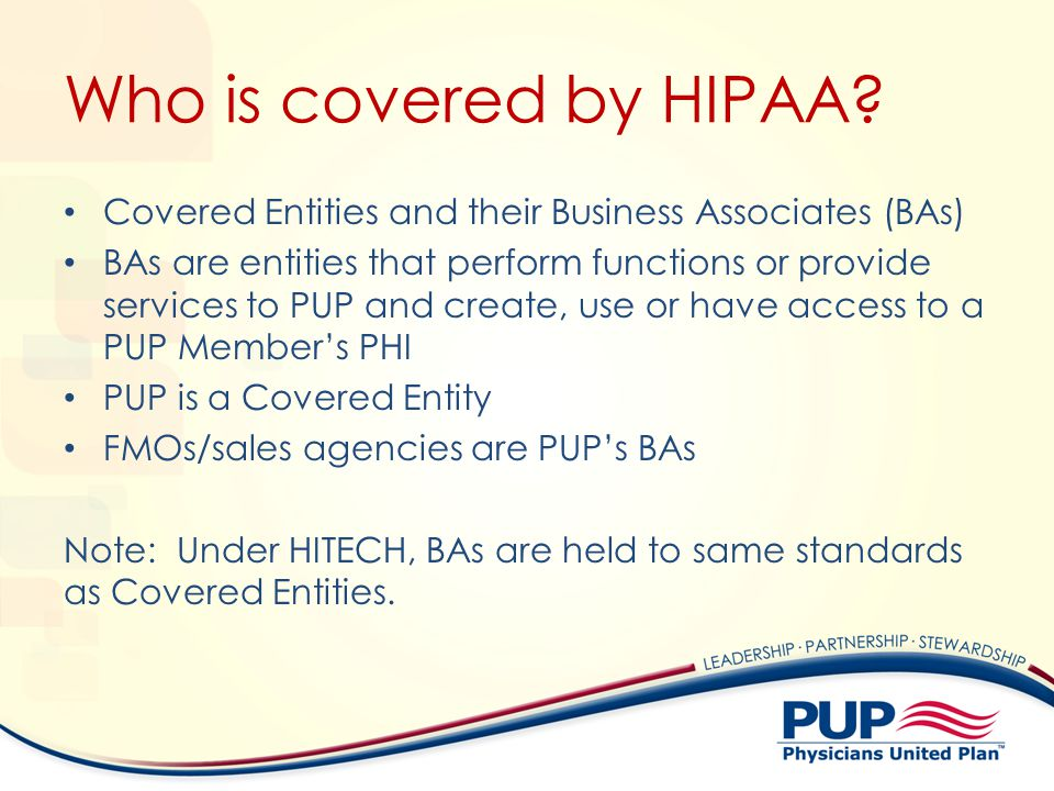 Who is covered by HIPAA? Covered Entities and their Business Associates (BAs) BAs are entities that perform functions or provide services to PUP and c