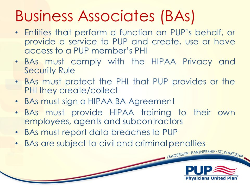 Business Associates (BAs) Entities that perform a function on PUPs behalf, or provide a service to PUP and create, use or have access to a PUP members PHI BAs must comply with the HIPAA Privacy and Security Rule BAs must protect the PHI that PUP provides or the PHI they create/collect BAs must sign a HIPAA BA Agreement BAs must provide HIPAA training to their own employees, agents and subcontractors BAs must report data breaches to PUP BAs are subject to civil and criminal penalties