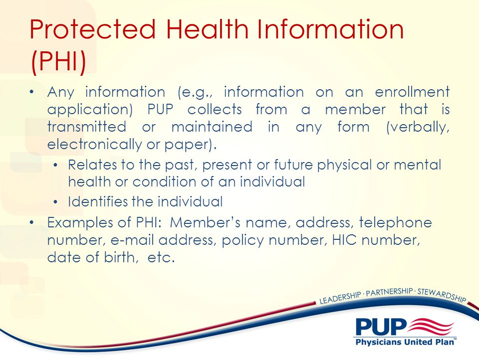 Protected Health Information (PHI) Any information (e.g., information on an enrollment application) PUP collects from a member that is transmitted or maintained in any form (verbally, electronically or paper).
