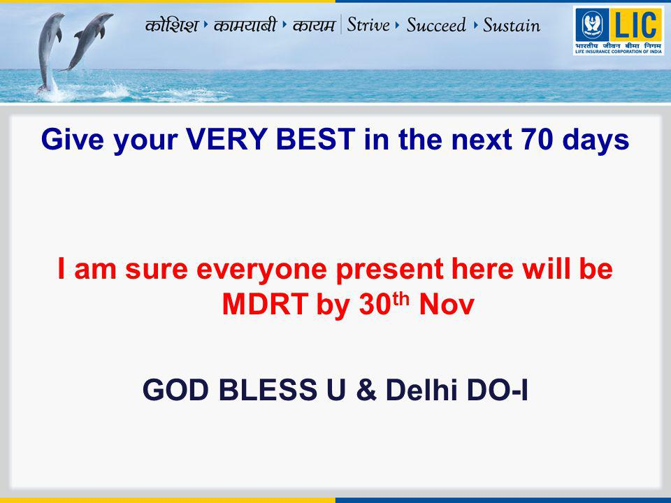 Give your VERY BEST in the next 70 days I am sure everyone present here will be MDRT by 30 th Nov GOD BLESS U & Delhi DO-I