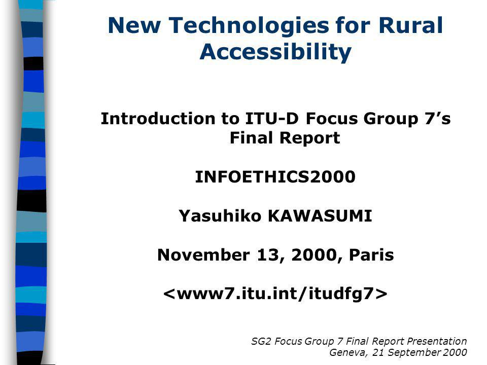SG2 Focus Group 7 Final Report Presentation Geneva, 21 September 2000 New Technologies for Rural Accessibility Introduction to ITU-D Focus Group 7s Final Report INFOETHICS2000 Yasuhiko KAWASUMI November 13, 2000, Paris