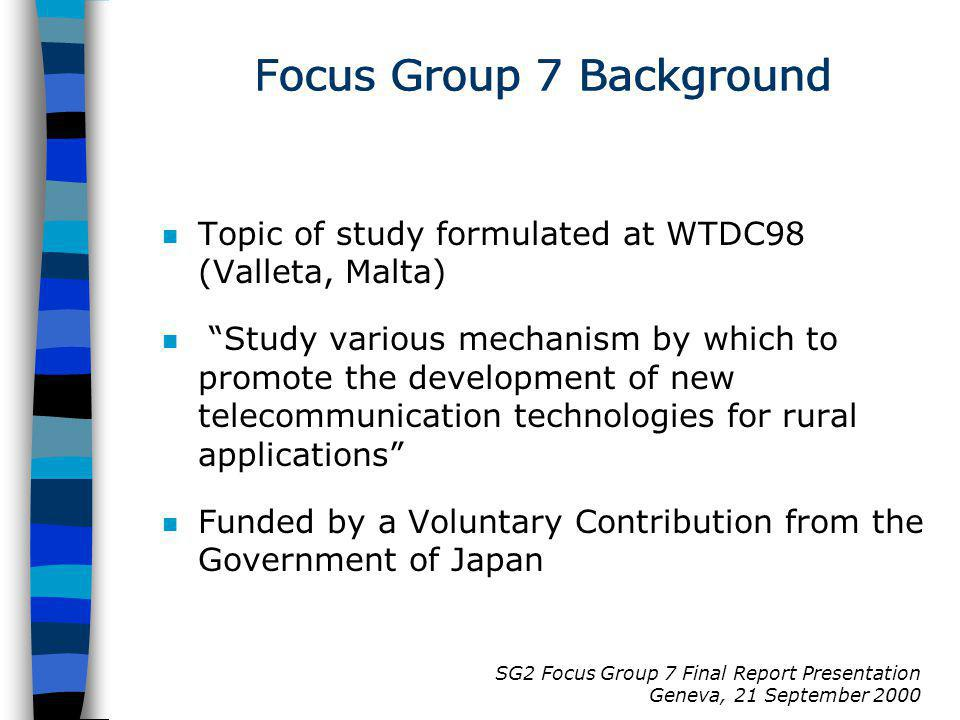 SG2 Focus Group 7 Final Report Presentation Geneva, 21 September 2000 Focus Group 7 Background n Topic of study formulated at WTDC98 (Valleta, Malta)