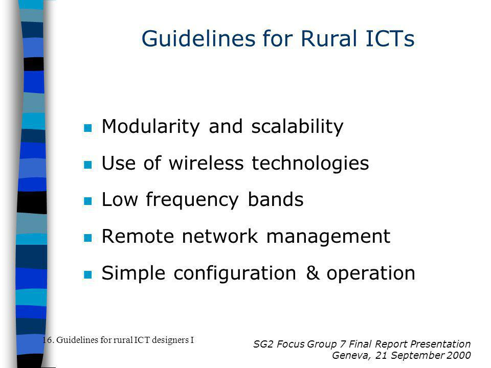 SG2 Focus Group 7 Final Report Presentation Geneva, 21 September 2000 n Modularity and scalability n Use of wireless technologies n Low frequency bands n Remote network management n Simple configuration & operation 16.