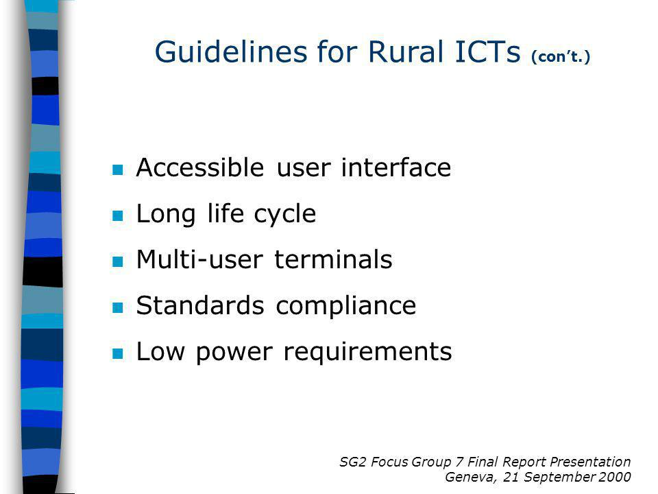 SG2 Focus Group 7 Final Report Presentation Geneva, 21 September 2000 n Accessible user interface n Long life cycle n Multi-user terminals n Standards compliance n Low power requirements Guidelines for Rural ICTs (cont.)
