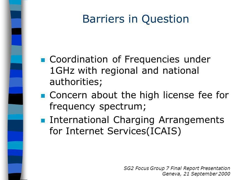 SG2 Focus Group 7 Final Report Presentation Geneva, 21 September 2000 Barriers in Question n Coordination of Frequencies under 1GHz with regional and national authorities; n Concern about the high license fee for frequency spectrum; n International Charging Arrangements for Internet Services(ICAIS)