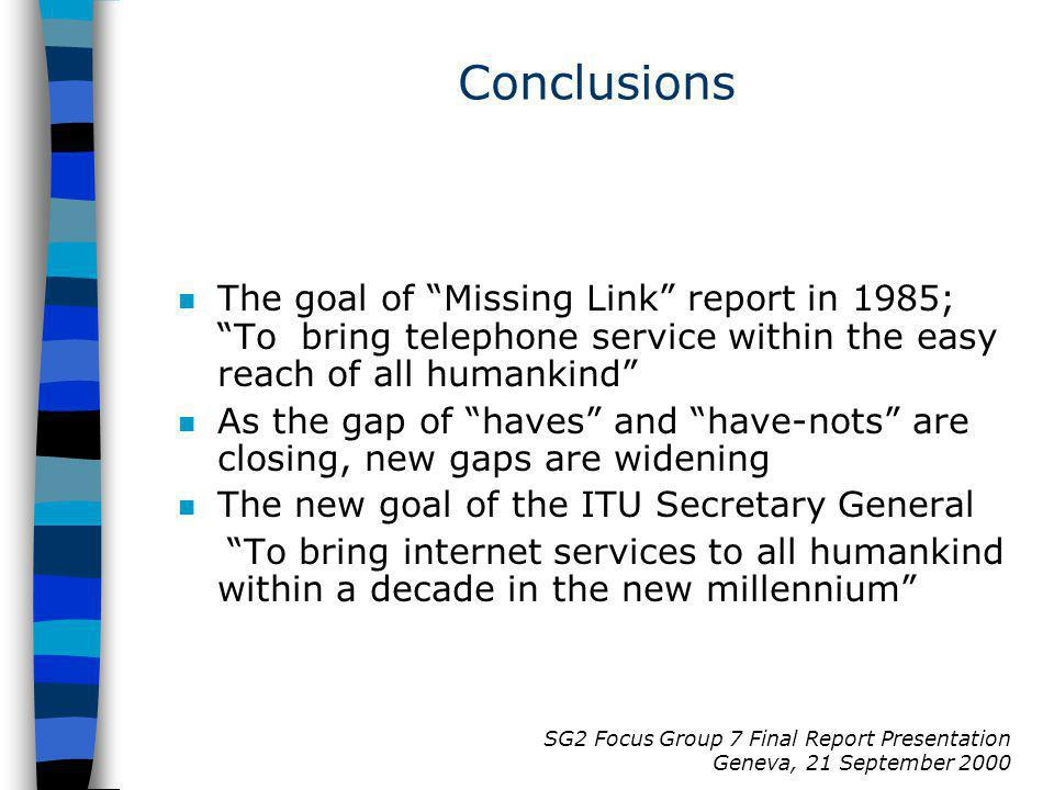 SG2 Focus Group 7 Final Report Presentation Geneva, 21 September 2000 Conclusions n The goal of Missing Link report in 1985; To bring telephone servic