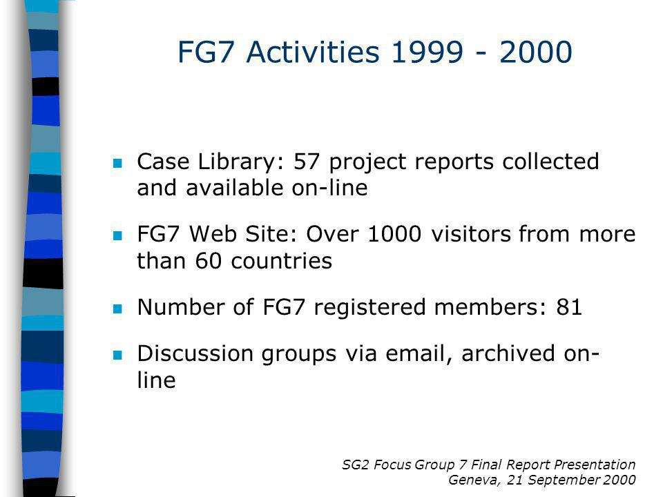 SG2 Focus Group 7 Final Report Presentation Geneva, 21 September 2000 FG7 Activities 1999 - 2000 n Case Library: 57 project reports collected and available on-line n FG7 Web Site: Over 1000 visitors from more than 60 countries n Number of FG7 registered members: 81 n Discussion groups via email, archived on- line