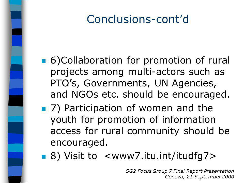 SG2 Focus Group 7 Final Report Presentation Geneva, 21 September 2000 Conclusions-contd n 6)Collaboration for promotion of rural projects among multi-actors such as PTOs, Governments, UN Agencies, and NGOs etc.
