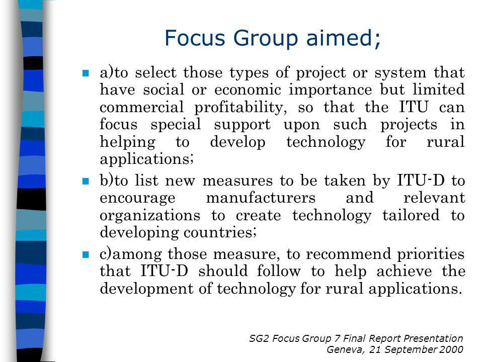 SG2 Focus Group 7 Final Report Presentation Geneva, 21 September 2000 Focus Group aimed; n a)to select those types of project or system that have social or economic importance but limited commercial profitability, so that the ITU can focus special support upon such projects in helping to develop technology for rural applications; n b)to list new measures to be taken by ITU-D to encourage manufacturers and relevant organizations to create technology tailored to developing countries; n c)among those measure, to recommend priorities that ITU-D should follow to help achieve the development of technology for rural applications.