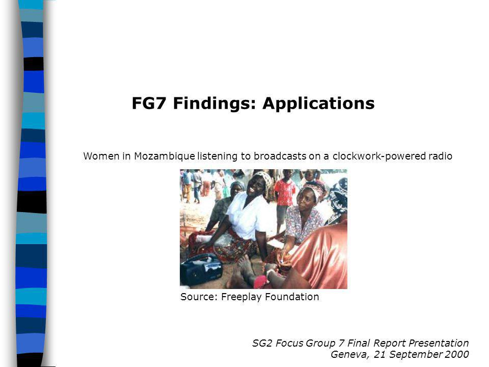SG2 Focus Group 7 Final Report Presentation Geneva, 21 September 2000 FG7 Findings: Applications Source: Freeplay Foundation Women in Mozambique listening to broadcasts on a clockwork-powered radio