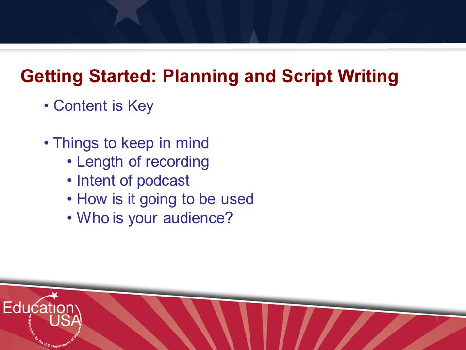 Your Official Source on U.S. Higher Education Getting Started: Planning and Script Writing Content is Key Things to keep in mind Length of recording I