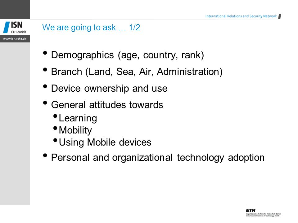 We are going to ask … 1/2 Demographics (age, country, rank) Branch (Land, Sea, Air, Administration) Device ownership and use General attitudes towards