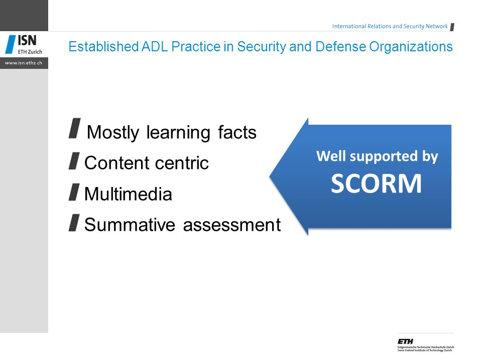 Established ADL Practice in Security and Defense Organizations Mostly learning facts Content centric Multimedia Summative assessment Well supported by