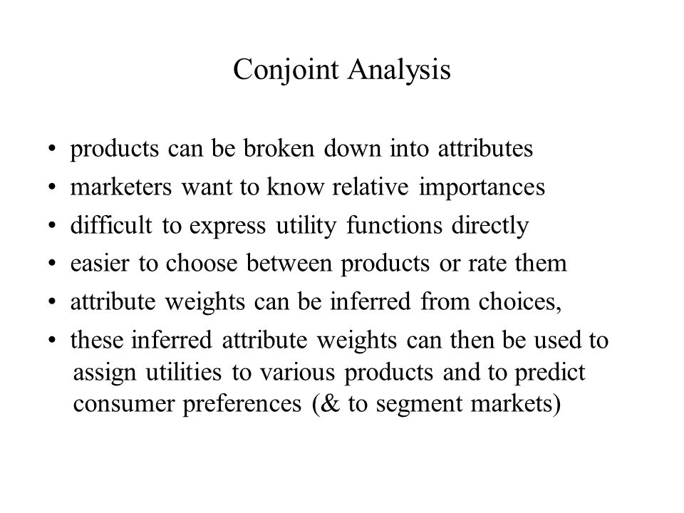 Conjoint Analysis products can be broken down into attributes marketers want to know relative importances difficult to express utility functions directly easier to choose between products or rate them attribute weights can be inferred from choices, these inferred attribute weights can then be used to assign utilities to various products and to predict consumer preferences (& to segment markets)