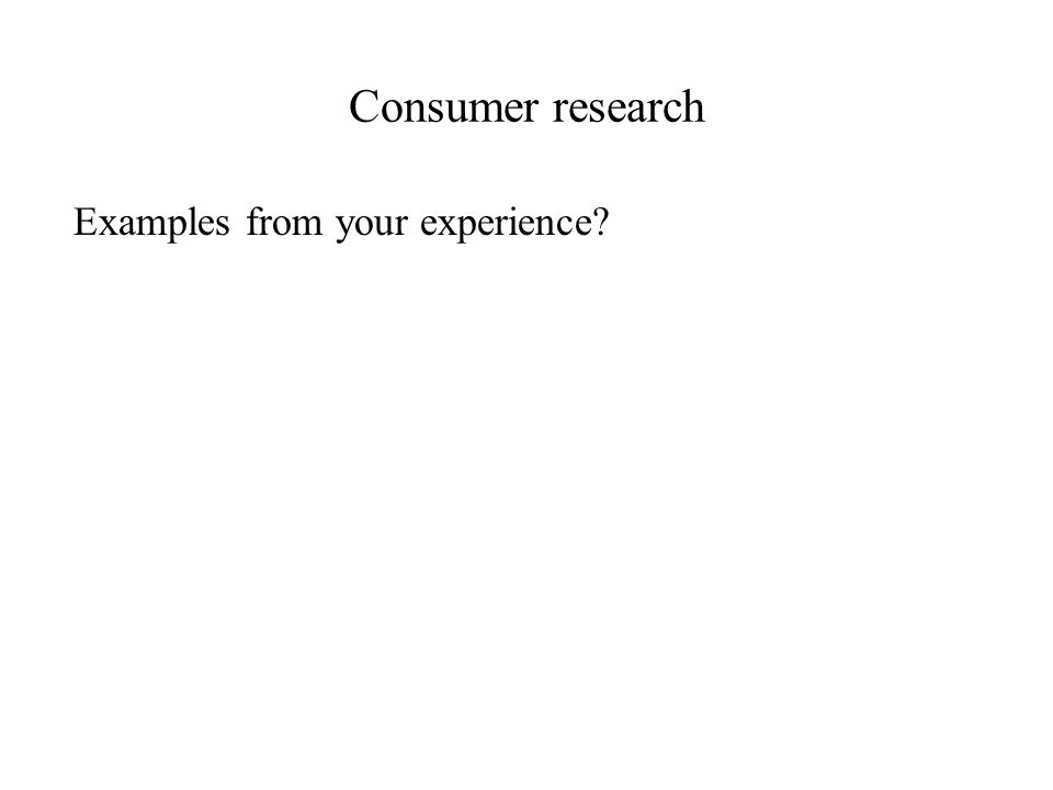 Consumer research Examples from your experience